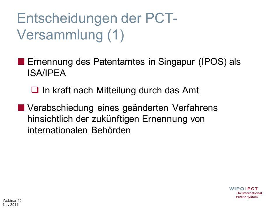 Webinar-12 Nov 2014 The International Patent System Entscheidungen der PCT- Versammlung (1) ■ Ernennung des Patentamtes in Singapur (IPOS) als ISA/IPEA  In kraft nach Mitteilung durch das Amt ■ Verabschiedung eines geänderten Verfahrens hinsichtlich der zukünftigen Ernennung von internationalen Behörden