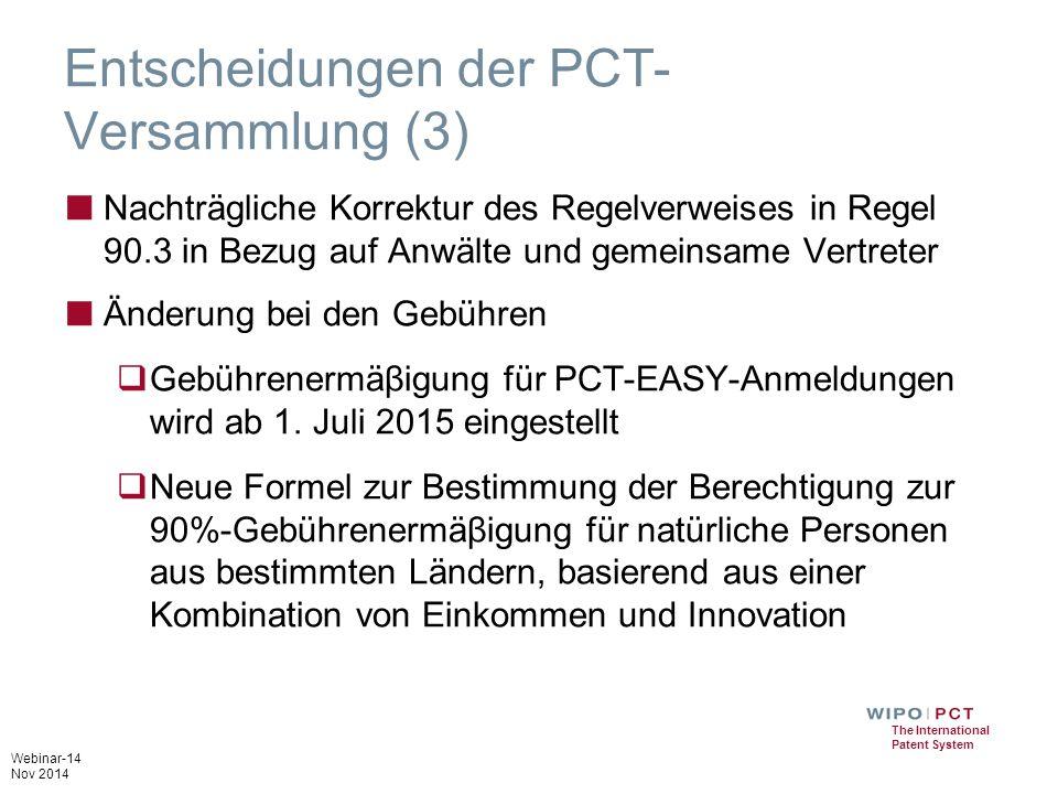 Webinar-14 Nov 2014 The International Patent System Entscheidungen der PCT- Versammlung (3) ■ Nachträgliche Korrektur des Regelverweises in Regel 90.3 in Bezug auf Anwälte und gemeinsame Vertreter ■ Änderung bei den Gebühren  Gebührenermäβigung für PCT-EASY-Anmeldungen wird ab 1.