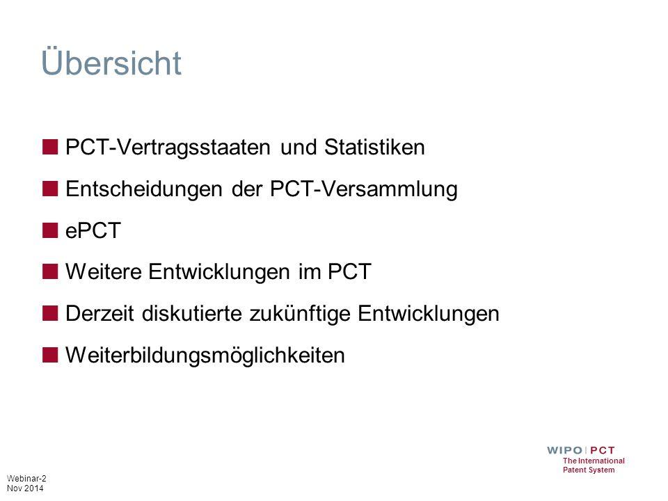 Webinar-2 Nov 2014 The International Patent System Übersicht ■ PCT-Vertragsstaaten und Statistiken ■ Entscheidungen der PCT-Versammlung ■ ePCT ■ Weitere Entwicklungen im PCT ■ Derzeit diskutierte zukünftige Entwicklungen ■ Weiterbildungsmöglichkeiten