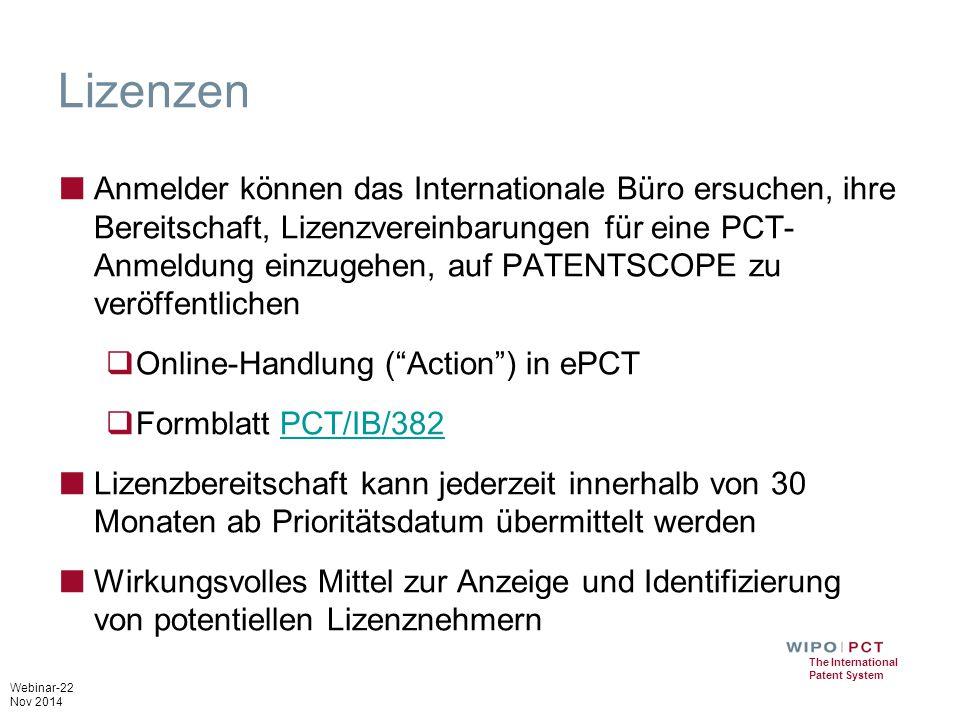 Webinar-22 Nov 2014 The International Patent System Lizenzen ■ Anmelder können das Internationale Büro ersuchen, ihre Bereitschaft, Lizenzvereinbarungen für eine PCT- Anmeldung einzugehen, auf PATENTSCOPE zu veröffentlichen  Online-Handlung ( Action ) in ePCT  Formblatt PCT/IB/382PCT/IB/382 ■ Lizenzbereitschaft kann jederzeit innerhalb von 30 Monaten ab Prioritätsdatum übermittelt werden ■ Wirkungsvolles Mittel zur Anzeige und Identifizierung von potentiellen Lizenznehmern