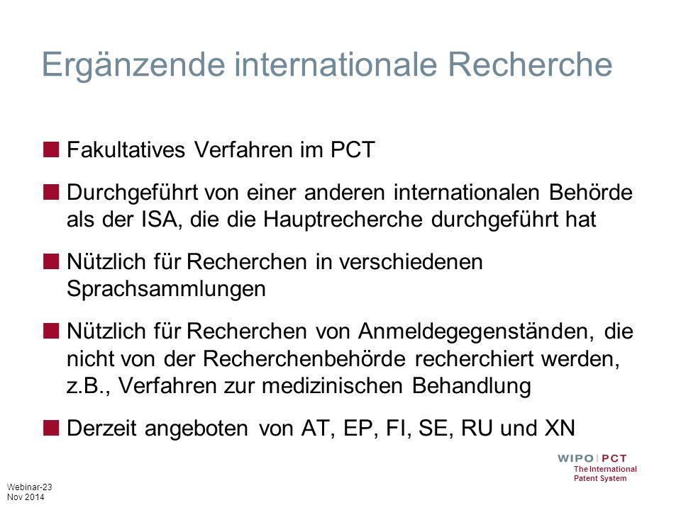 Webinar-23 Nov 2014 The International Patent System Ergänzende internationale Recherche ■ Fakultatives Verfahren im PCT ■ Durchgeführt von einer anderen internationalen Behörde als der ISA, die die Hauptrecherche durchgeführt hat ■ Nützlich für Recherchen in verschiedenen Sprachsammlungen ■ Nützlich für Recherchen von Anmeldegegenständen, die nicht von der Recherchenbehörde recherchiert werden, z.B., Verfahren zur medizinischen Behandlung ■ Derzeit angeboten von AT, EP, FI, SE, RU und XN