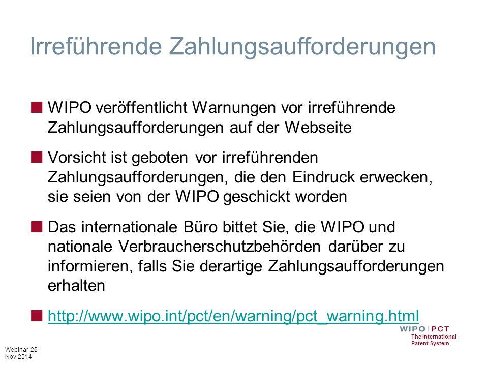 Webinar-26 Nov 2014 The International Patent System Irreführende Zahlungsaufforderungen ■ WIPO veröffentlicht Warnungen vor irreführende Zahlungsaufforderungen auf der Webseite ■ Vorsicht ist geboten vor irreführenden Zahlungsaufforderungen, die den Eindruck erwecken, sie seien von der WIPO geschickt worden ■ Das internationale Büro bittet Sie, die WIPO und nationale Verbraucherschutzbehörden darüber zu informieren, falls Sie derartige Zahlungsaufforderungen erhalten ■ http://www.wipo.int/pct/en/warning/pct_warning.html http://www.wipo.int/pct/en/warning/pct_warning.html