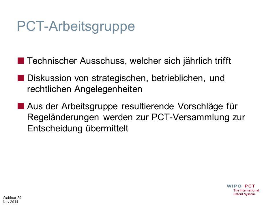 Webinar-29 Nov 2014 The International Patent System PCT-Arbeitsgruppe ■ Technischer Ausschuss, welcher sich jährlich trifft ■ Diskussion von strategischen, betrieblichen, und rechtlichen Angelegenheiten ■ Aus der Arbeitsgruppe resultierende Vorschläge für Regeländerungen werden zur PCT-Versammlung zur Entscheidung übermittelt