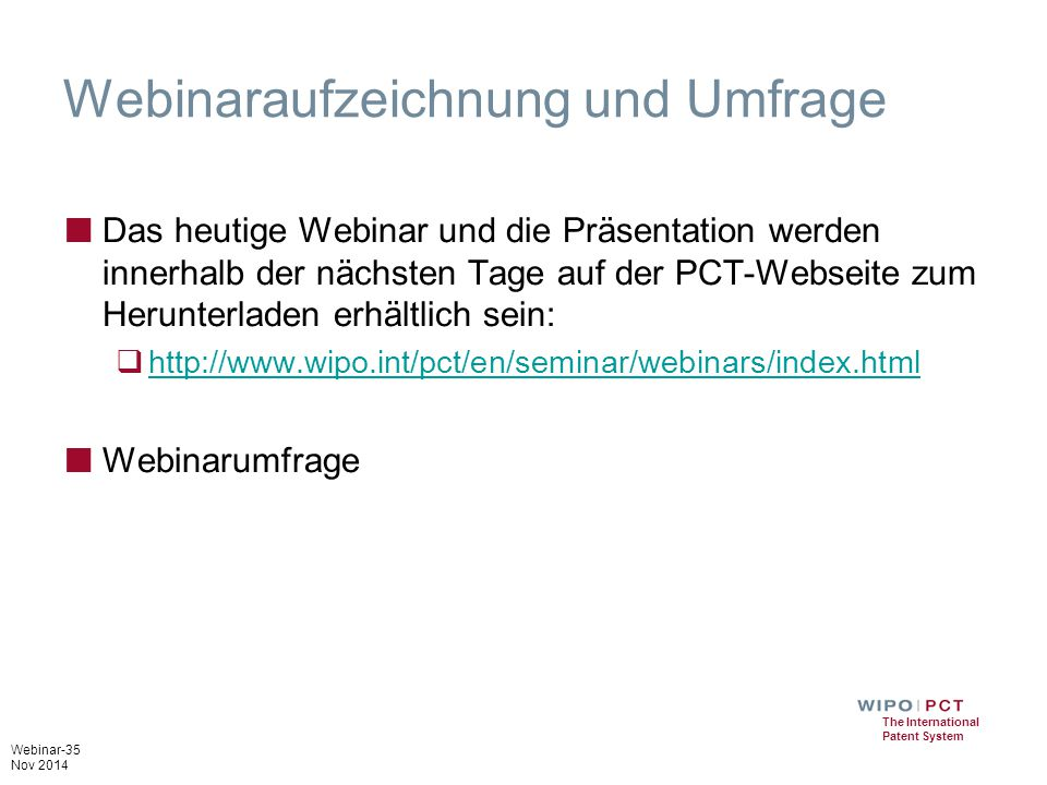 Webinar-35 Nov 2014 The International Patent System Webinaraufzeichnung und Umfrage ■ Das heutige Webinar und die Präsentation werden innerhalb der nächsten Tage auf der PCT-Webseite zum Herunterladen erhältlich sein:  http://www.wipo.int/pct/en/seminar/webinars/index.html http://www.wipo.int/pct/en/seminar/webinars/index.html ■ Webinarumfrage
