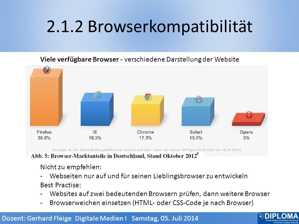 2.1.2 Browserkompatibilität Viele verfügbare Browser - verschiedene Darstellung der Website Nicht zu empfehlen: -Webseiten nur auf und für seinen Lieblingsbrowser zu entwickeln Best Practise: -Websites auf zwei bedeutenden Browsern prüfen, dann weitere Browser -Browserweichen einsetzen (HTML- oder CSS-Code je nach Browser) Dozent: Gerhard Fleige Digitale Medien I Samstag, 05.