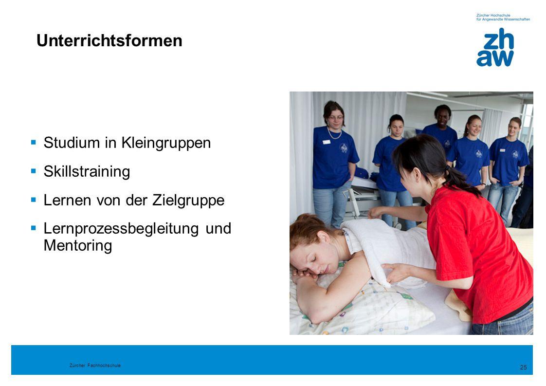 Zürcher Fachhochschule 25 Unterrichtsformen  Studium in Kleingruppen  Skillstraining  Lernen von der Zielgruppe  Lernprozessbegleitung und Mentori