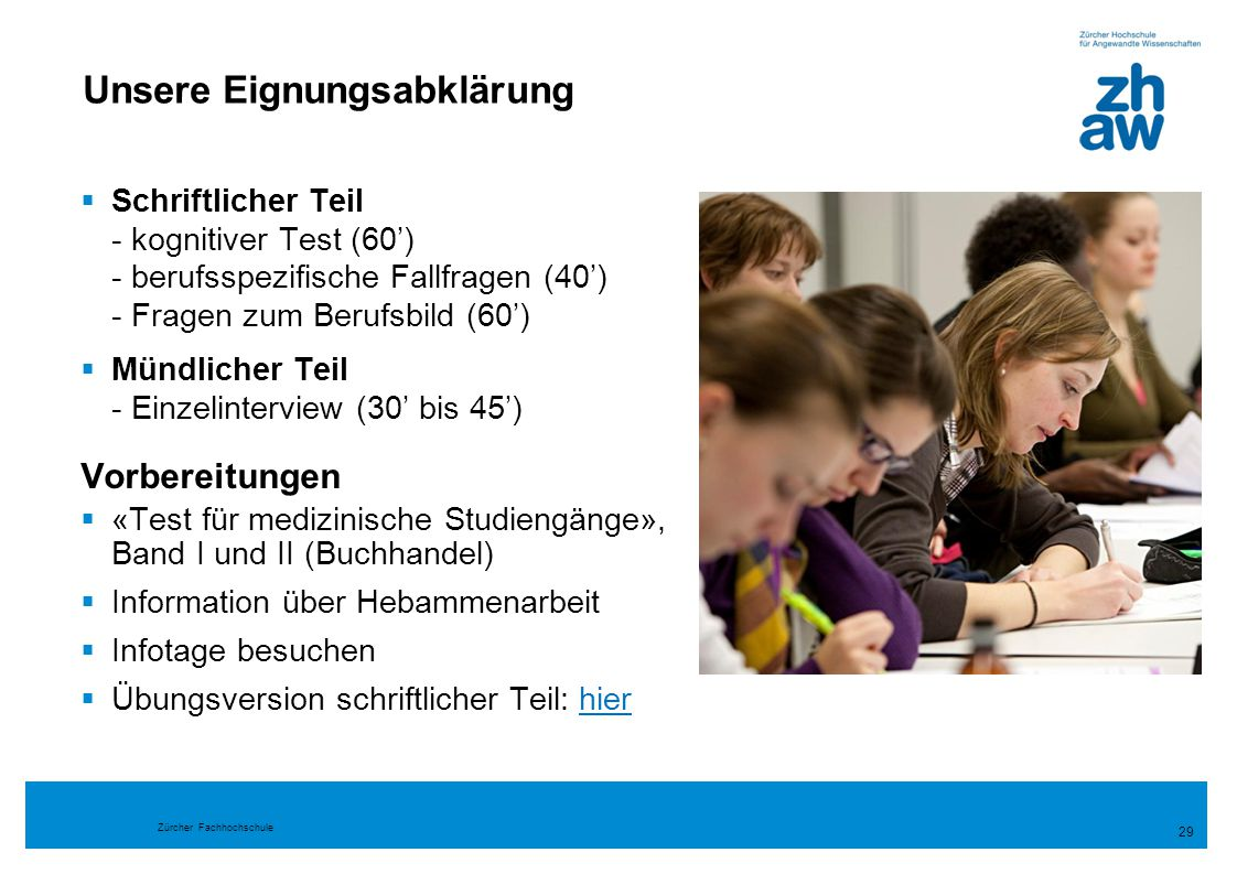 Zürcher Fachhochschule Unsere Eignungsabklärung  Schriftlicher Teil - kognitiver Test (60') - berufsspezifische Fallfragen (40') - Fragen zum Berufsb