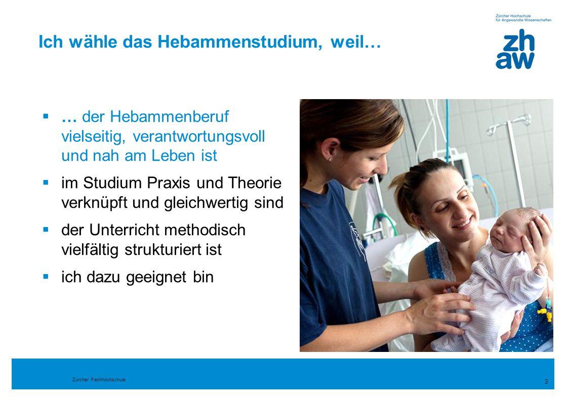 Zürcher Fachhochschule 3 Ich wähle das Hebammenstudium, weil…  … der Hebammenberuf vielseitig, verantwortungsvoll und nah am Leben ist  im Studium P