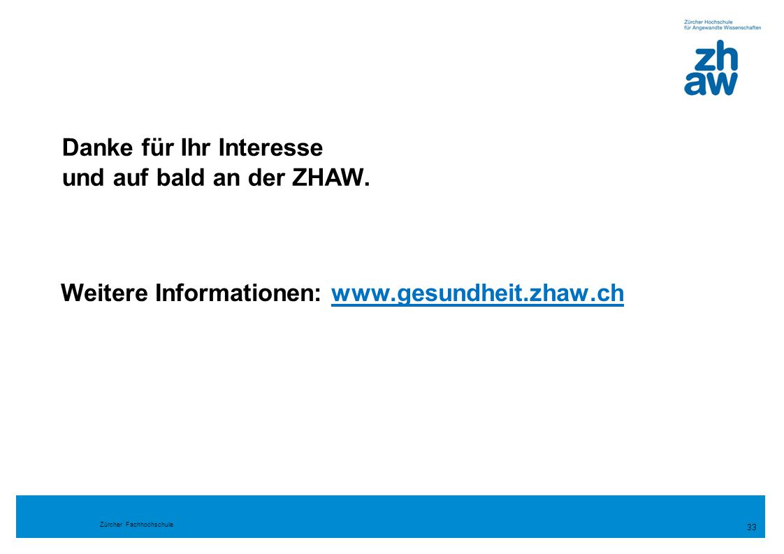 Zürcher Fachhochschule Weitere Informationen: www.gesundheit.zhaw.chwww.gesundheit.zhaw.ch 33 Danke für Ihr Interesse und auf bald an der ZHAW.