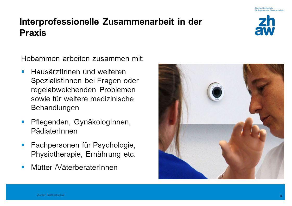 Zürcher Fachhochschule Interprofessionelle Zusammenarbeit in der Praxis 8 Hebammen arbeiten zusammen mit:  HausärztInnen und weiteren SpezialistInnen