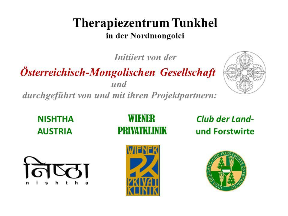 Therapiezentrum Tunkhel in der Nordmongolei Initiiert von der Österreichisch-Mongolischen Gesellschaft und durchgeführt von und mit ihren Projektpartnern: NISHTHA WIENER Club der Land- AUSTRIA PRIVATKLINIK und Forstwirte