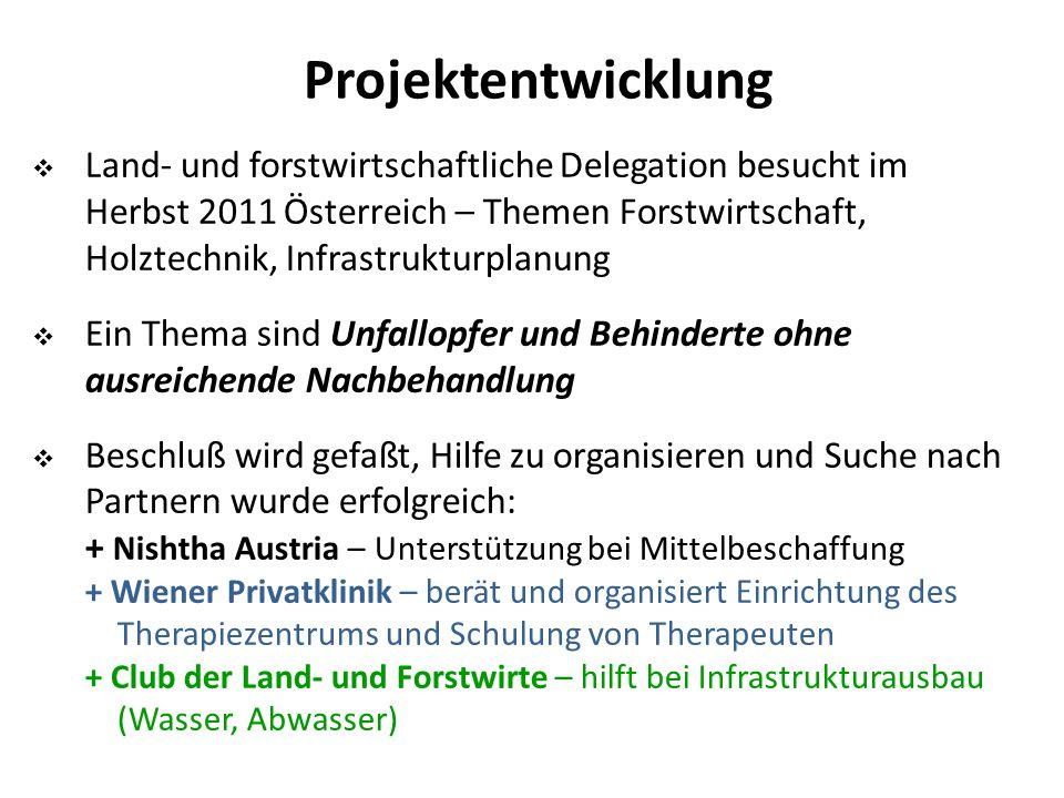 Projektentwicklung  Land- und forstwirtschaftliche Delegation besucht im Herbst 2011 Österreich – Themen Forstwirtschaft, Holztechnik, Infrastrukturplanung  Ein Thema sind Unfallopfer und Behinderte ohne ausreichende Nachbehandlung  Beschluß wird gefaßt, Hilfe zu organisieren und Suche nach Partnern wurde erfolgreich: + Nishtha Austria – Unterstützung bei Mittelbeschaffung + Wiener Privatklinik – berät und organisiert Einrichtung des Therapiezentrums und Schulung von Therapeuten + Club der Land- und Forstwirte – hilft bei Infrastrukturausbau (Wasser, Abwasser)