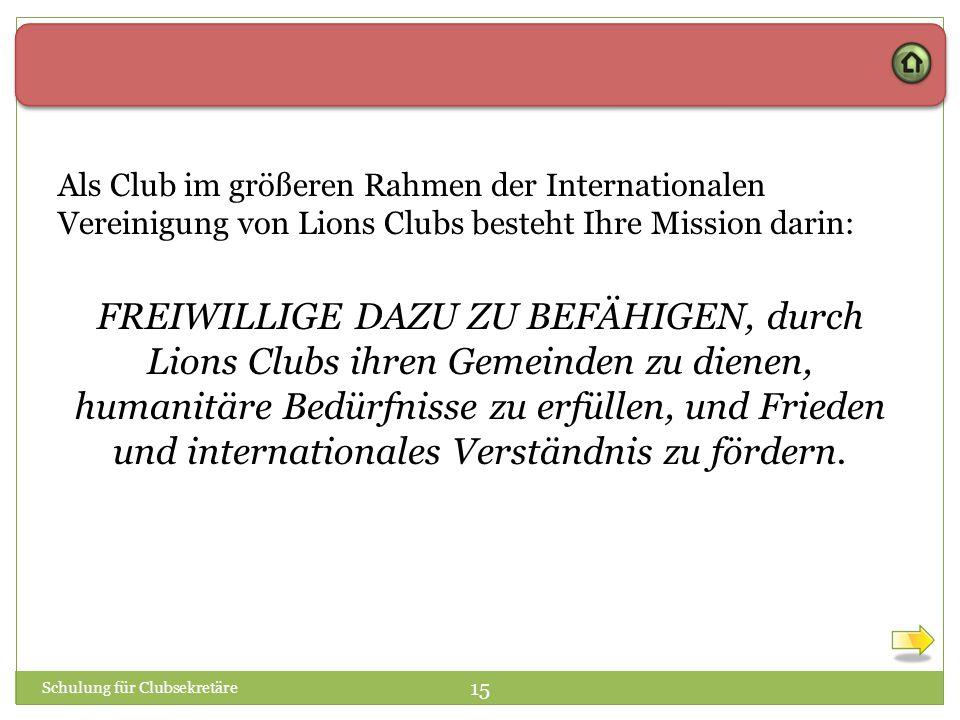 Schulung für Clubsekretäre 15 Als Club im größeren Rahmen der Internationalen Vereinigung von Lions Clubs besteht Ihre Mission darin: FREIWILLIGE DAZU ZU BEFÄHIGEN, durch Lions Clubs ihren Gemeinden zu dienen, humanitäre Bedürfnisse zu erfüllen, und Frieden und internationales Verständnis zu fördern.