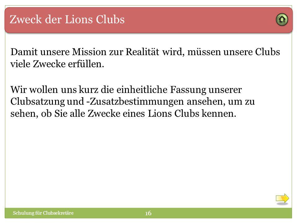 Zweck der Lions Clubs Damit unsere Mission zur Realität wird, müssen unsere Clubs viele Zwecke erfüllen. Schulung für Clubsekretäre 16 Wir wollen uns