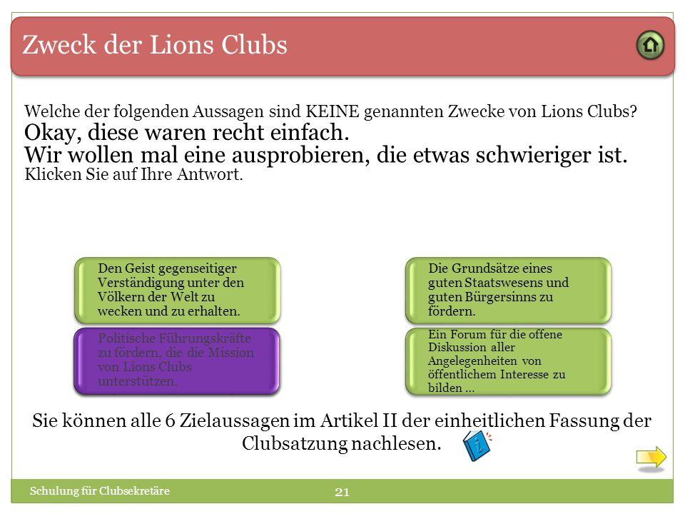 Zweck der Lions Clubs Welche der folgenden Aussagen sind KEINE genannten Zwecke von Lions Clubs? Schulung für Clubsekretäre 21 Klicken Sie auf Ihre An