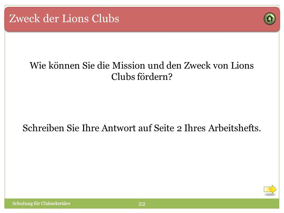 Zweck der Lions Clubs Schulung für Clubsekretäre 22 Wie können Sie die Mission und den Zweck von Lions Clubs fördern? Schreiben Sie Ihre Antwort auf S