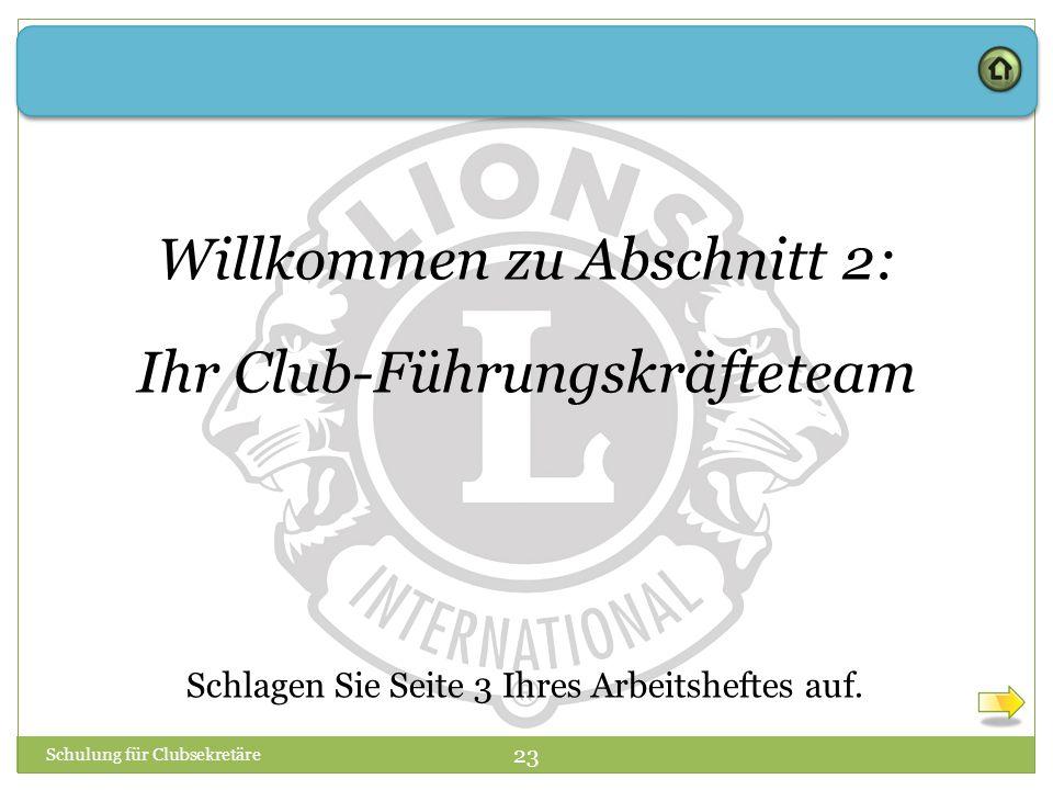 Schulung für Clubsekretäre 23 Willkommen zu Abschnitt 2: Ihr Club-Führungskräfteteam Schlagen Sie Seite 3 Ihres Arbeitsheftes auf.