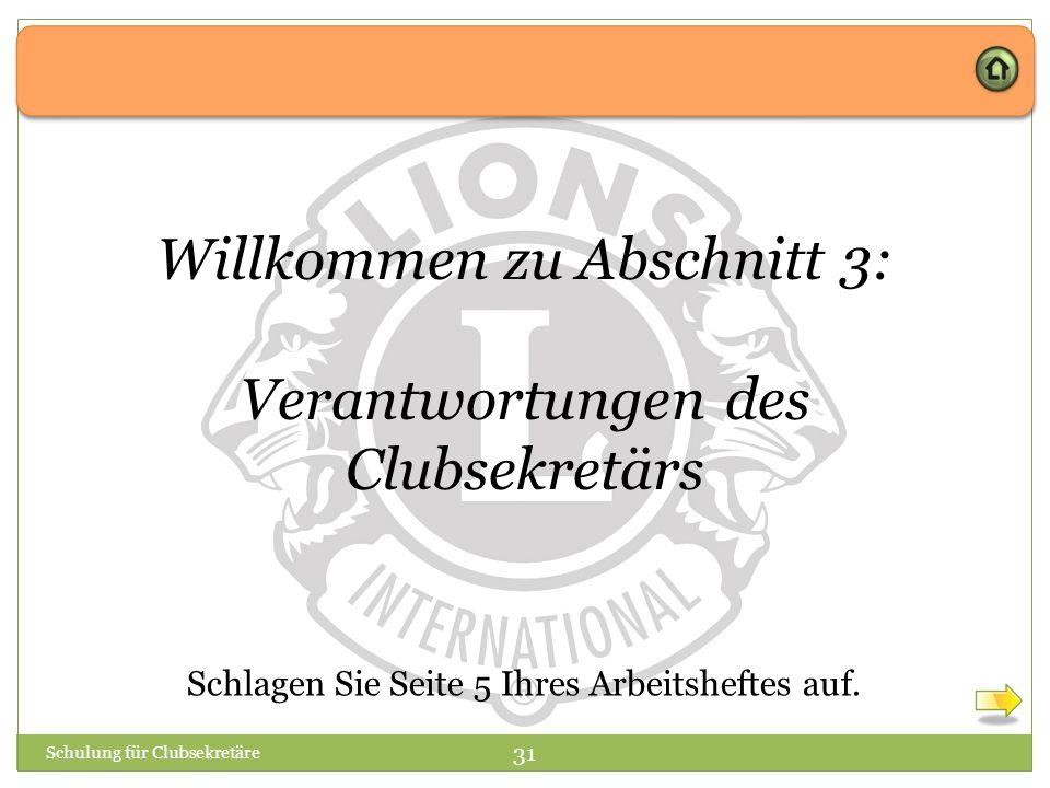 Schulung für Clubsekretäre 31 Willkommen zu Abschnitt 3: Verantwortungen des Clubsekretärs Schlagen Sie Seite 5 Ihres Arbeitsheftes auf.