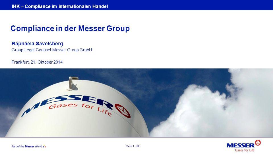 Messer 1 - 2014 Compliance in der Messer Group Raphaela Savelsberg Group Legal Counsel Messer Group GmbH Frankfurt, 21. Oktober 2014 IHK – Compliance