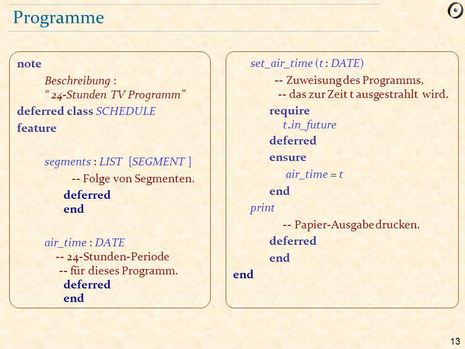 13 Programme note Beschreibung : 24-Stunden TV Programm deferred class SCHEDULE feature segments : LIST [SEGMENT ] -- Folge von Segmenten.