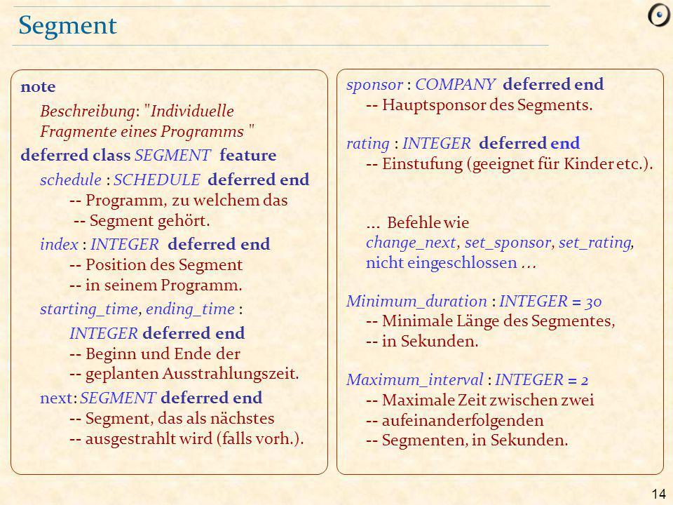 14 Segment note Beschreibung: Individuelle Fragmente eines Programms deferred class SEGMENT feature schedule : SCHEDULE deferred end -- Programm, zu welchem das -- Segment gehört.