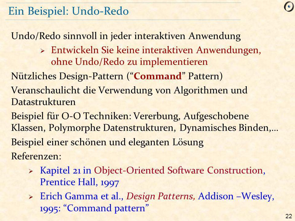 22 Ein Beispiel: Undo-Redo Undo/Redo sinnvoll in jeder interaktiven Anwendung  Entwickeln Sie keine interaktiven Anwendungen, ohne Undo/Redo zu implementieren Nützliches Design-Pattern ( Command Pattern) Veranschaulicht die Verwendung von Algorithmen und Datastrukturen Beispiel für O-O Techniken: Vererbung, Aufgeschobene Klassen, Polymorphe Datenstrukturen, Dynamisches Binden,… Beispiel einer schönen und eleganten Lösung Referenzen:  Kapitel 21 in Object-Oriented Software Construction, Prentice Hall, 1997  Erich Gamma et al., Design Patterns, Addison –Wesley, 1995: Command pattern