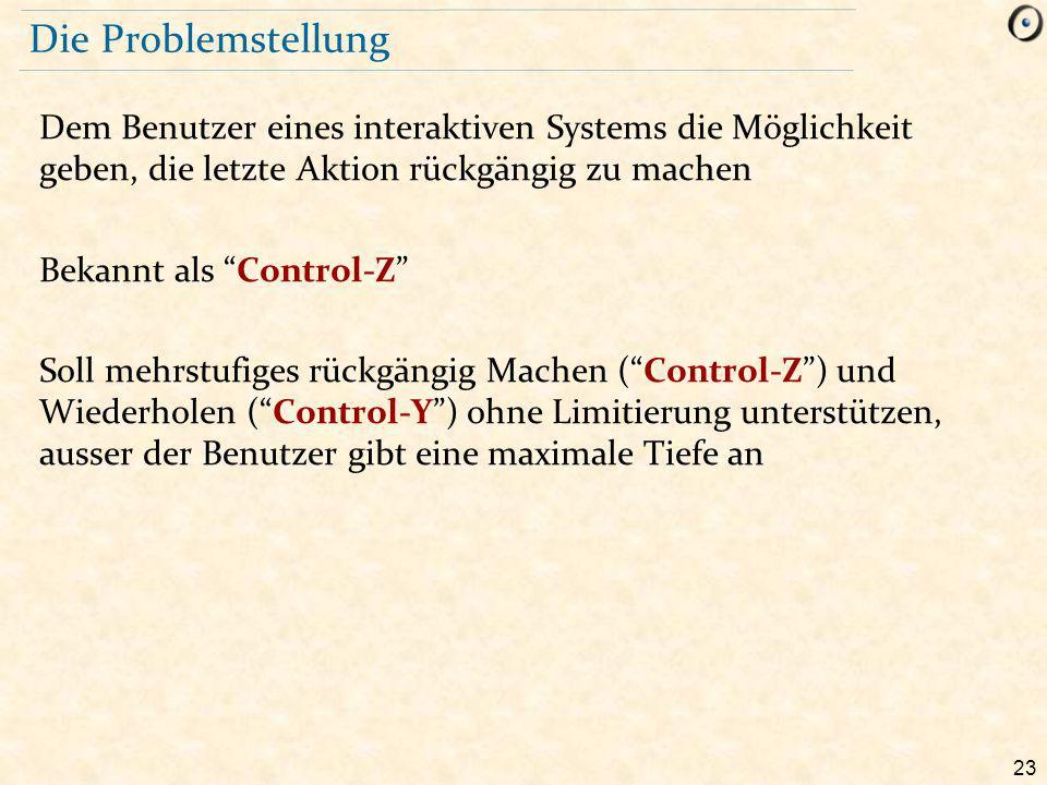23 Die Problemstellung Dem Benutzer eines interaktiven Systems die Möglichkeit geben, die letzte Aktion rückgängig zu machen Bekannt als Control-Z Soll mehrstufiges rückgängig Machen ( Control-Z ) und Wiederholen ( Control-Y ) ohne Limitierung unterstützen, ausser der Benutzer gibt eine maximale Tiefe an