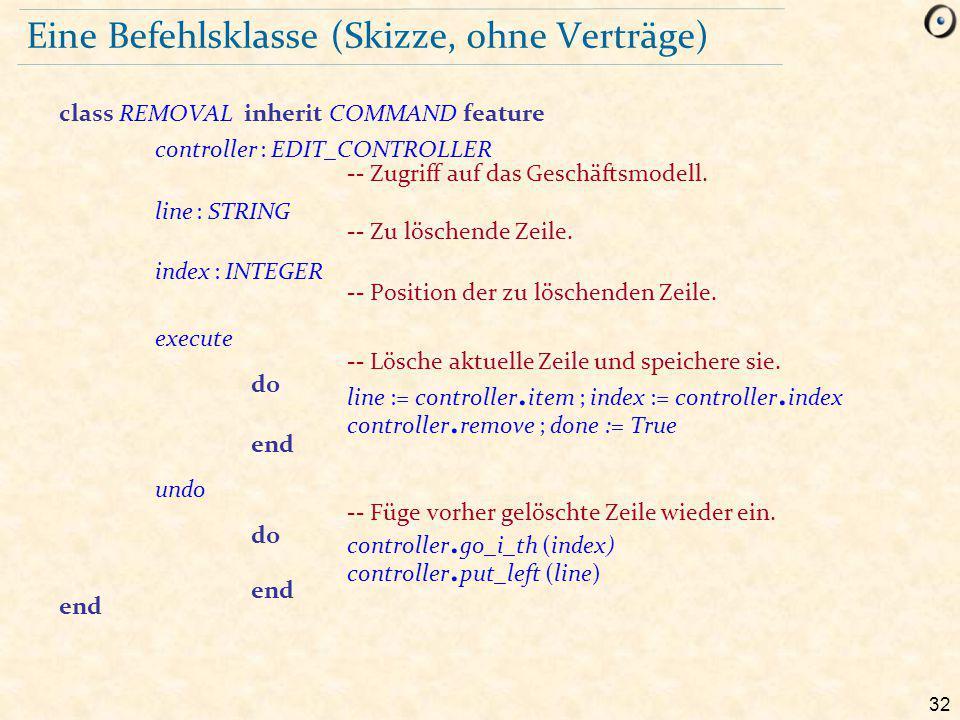 32 Eine Befehlsklasse (Skizze, ohne Verträge) class REMOVAL inherit COMMAND feature controller : EDIT_CONTROLLER -- Zugriff auf das Geschäftsmodell.