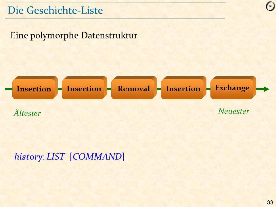 33 Die Geschichte-Liste Eine polymorphe Datenstruktur history: LIST [COMMAND] Removal Exchange Insertion Ältester Neuester