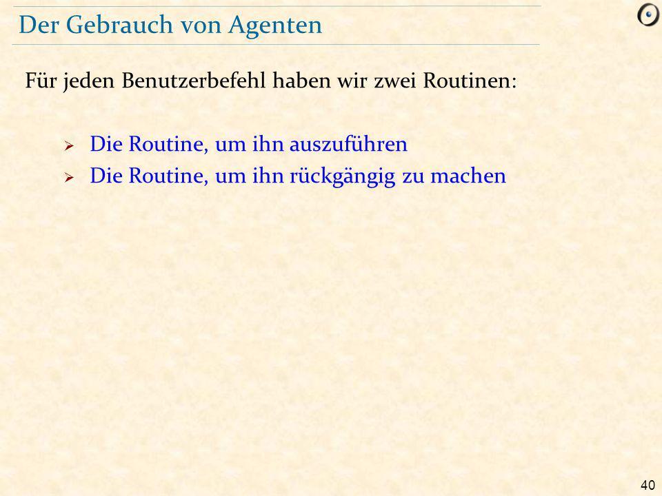 40 Der Gebrauch von Agenten Für jeden Benutzerbefehl haben wir zwei Routinen:  Die Routine, um ihn auszuführen  Die Routine, um ihn rückgängig zu machen