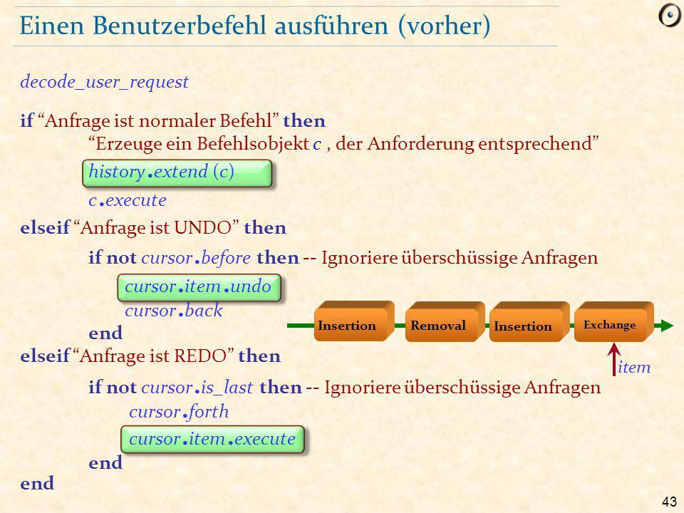 43 Einen Benutzerbefehl ausführen (vorher) decode_user_request if Anfrage ist normaler Befehl then Erzeuge ein Befehlsobjekt c, der Anforderung entsprechend history.