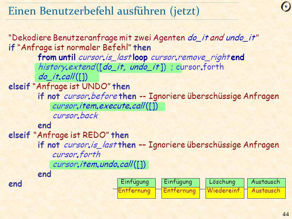 44 Einen Benutzerbefehl ausführen (jetzt) Dekodiere Benutzeranfrage mit zwei Agenten do_it and undo_it if Anfrage ist normaler Befehl then from until cursor is_last loop cursor remove_right end history extend ([do_it, undo_it ]) ; cursor forth do_it call ([]) elseif Anfrage ist UNDO then if not cursor before then -- Ignoriere überschüssige Anfragen cursor item execute call ([]) cursor back end elseif Anfrage ist REDO then if not cursor is_last then –– Ignoriere überschüssige Anfragen cursor forth cursor item undo call ([]) end Einfügung LöschungAustausch Entfernung Wiedereinf.Austausch