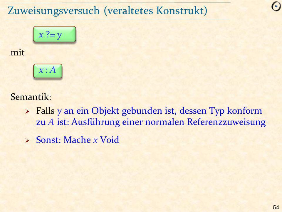 54 Zuweisungsversuch (veraltetes Konstrukt) x ?= y mit x : A Semantik:  Falls y an ein Objekt gebunden ist, dessen Typ konform zu A ist: Ausführung einer normalen Referenzzuweisung  Sonst: Mache x Void