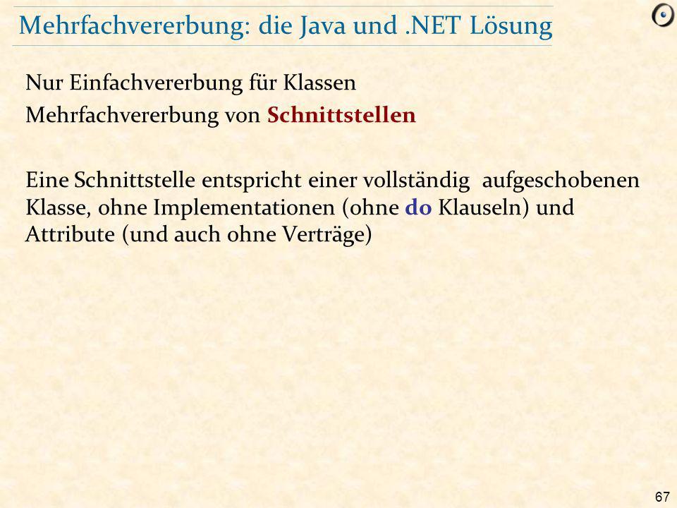 67 Mehrfachvererbung: die Java und.NET Lösung Nur Einfachvererbung für Klassen Mehrfachvererbung von Schnittstellen Eine Schnittstelle entspricht einer vollständig aufgeschobenen Klasse, ohne Implementationen (ohne do Klauseln) und Attribute (und auch ohne Verträge)