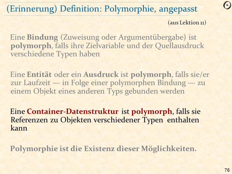 76 (Erinnerung) Definition: Polymorphie, angepasst Eine Bindung (Zuweisung oder Argumentübergabe) ist polymorph, falls ihre Zielvariable und der Quellausdruck verschiedene Typen haben Eine Entität oder ein Ausdruck ist polymorph, falls sie/er zur Laufzeit — in Folge einer polymorphen Bindung — zu einem Objekt eines anderen Typs gebunden werden Eine Container-Datenstruktur ist polymorph, falls sie Referenzen zu Objekten verschiedener Typen enthalten kann Polymorphie ist die Existenz dieser Möglichkeiten.