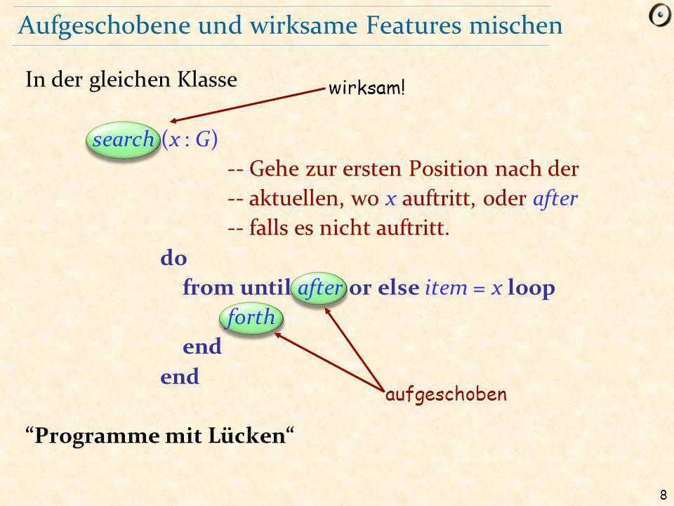 8 aufgeschoben Aufgeschobene und wirksame Features mischen In der gleichen Klasse search (x : G) -- Gehe zur ersten Position nach der -- aktuellen, wo x auftritt, oder after -- falls es nicht auftritt.