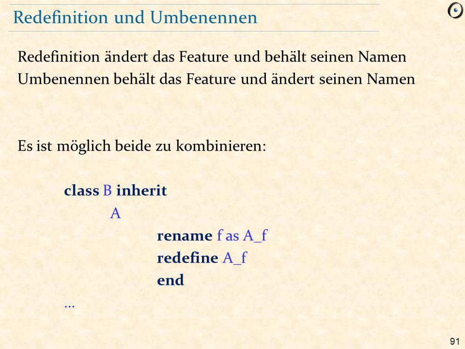 91 Redefinition und Umbenennen Redefinition ändert das Feature und behält seinen Namen Umbenennen behält das Feature und ändert seinen Namen Es ist möglich beide zu kombinieren: class B inherit A rename f as A_f redefine A_f end …