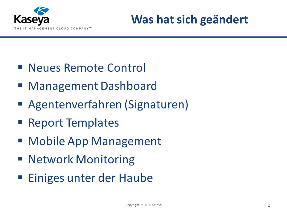 Was hat sich geändert  Neues Remote Control  Management Dashboard  Agentenverfahren (Signaturen)  Report Templates  Mobile App Management  Network Monitoring  Einiges unter der Haube Copyright ©2014 Kaseya 2