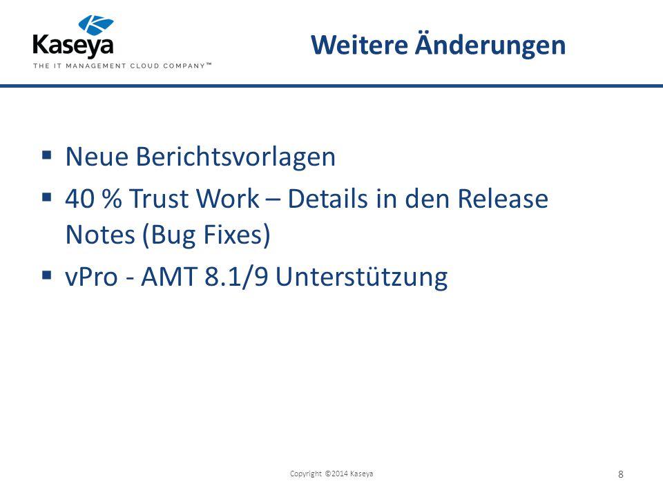Weitere Änderungen  Neue Berichtsvorlagen  40 % Trust Work – Details in den Release Notes (Bug Fixes)  vPro - AMT 8.1/9 Unterstützung Copyright ©2014 Kaseya 8