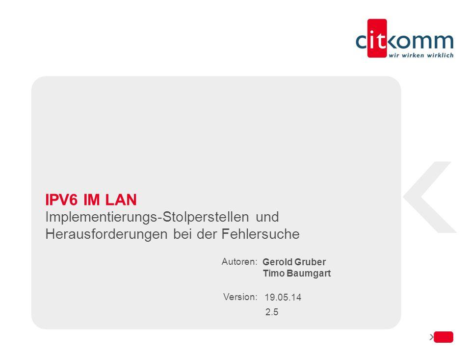 Autoren: Version: IPV6 IM LAN Implementierungs-Stolperstellen und Herausforderungen bei der Fehlersuche Gerold Gruber Timo Baumgart 19.05.14 2.5