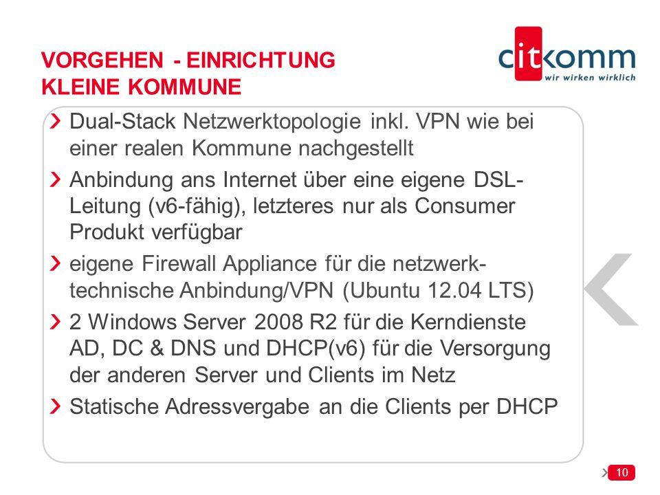 10 VORGEHEN - EINRICHTUNG KLEINE KOMMUNE Dual-Stack Netzwerktopologie inkl. VPN wie bei einer realen Kommune nachgestellt Anbindung ans Internet über