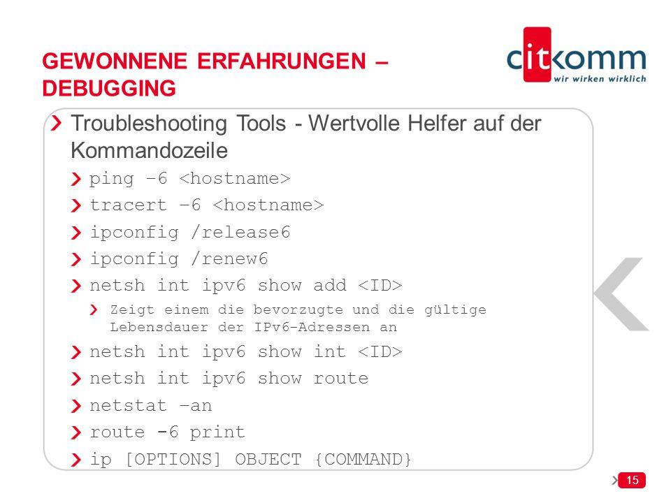 15 GEWONNENE ERFAHRUNGEN – DEBUGGING Troubleshooting Tools - Wertvolle Helfer auf der Kommandozeile ping –6 tracert –6 ipconfig /release6 ipconfig /re