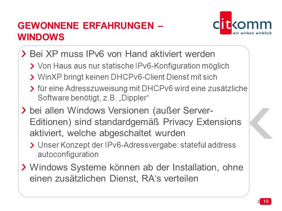 19 GEWONNENE ERFAHRUNGEN – WINDOWS Bei XP muss IPv6 von Hand aktiviert werden Von Haus aus nur statische IPv6-Konfiguration möglich WinXP bringt keine