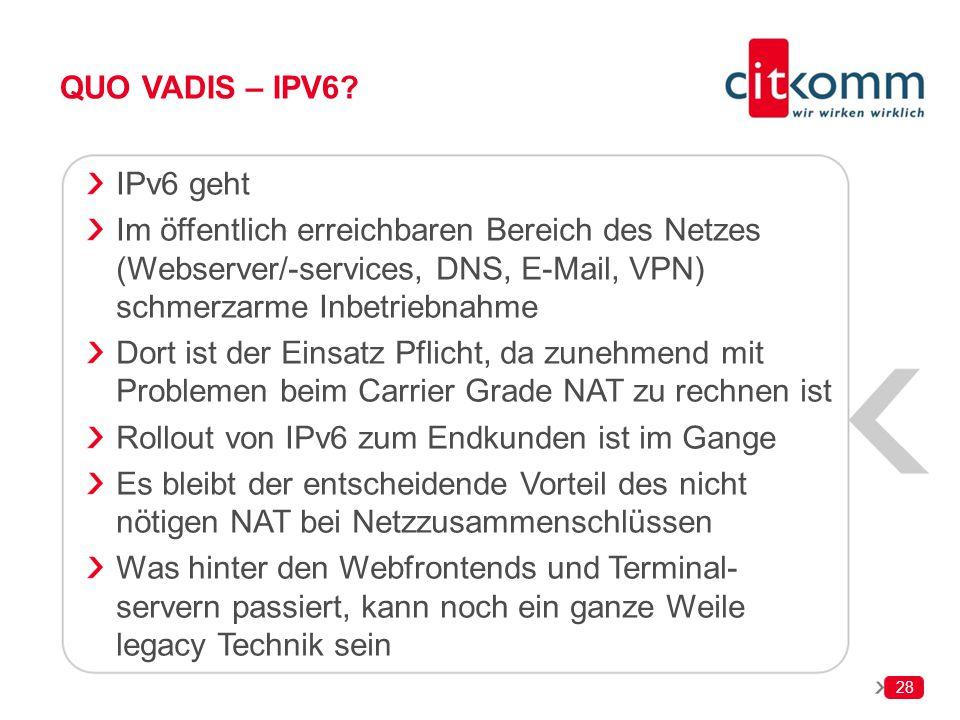 28 QUO VADIS – IPV6? IPv6 geht Im öffentlich erreichbaren Bereich des Netzes (Webserver/-services, DNS, E-Mail, VPN) schmerzarme Inbetriebnahme Dort i