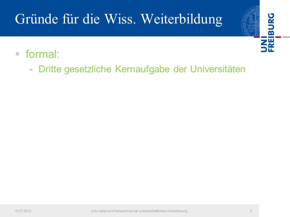 19.07.2013Aktivitäten und Perspektiven der wissenschaftlichen Weiterbildung2 Gründe für die Wiss. Weiterbildung  formal: -Dritte gesetzliche Kernaufg