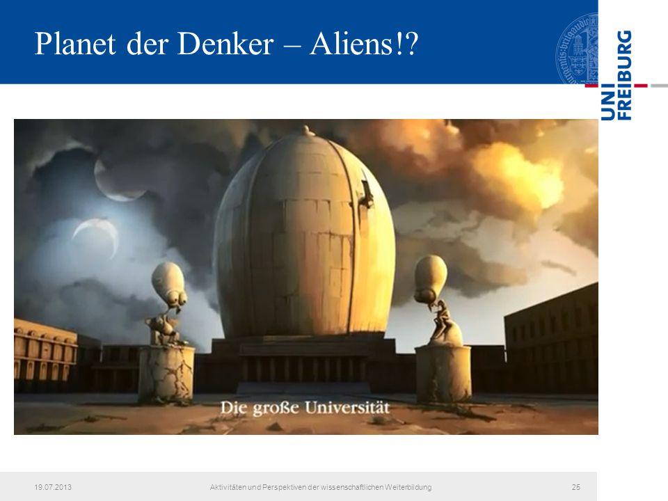 Planet der Denker – Aliens!? 19.07.2013Aktivitäten und Perspektiven der wissenschaftlichen Weiterbildung25