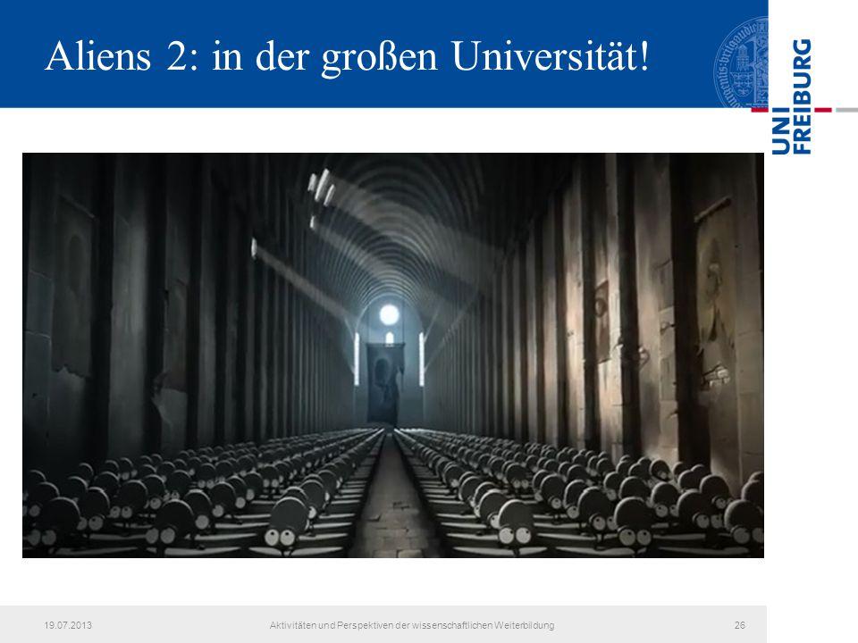 Aliens 2: in der großen Universität! 19.07.2013Aktivitäten und Perspektiven der wissenschaftlichen Weiterbildung26