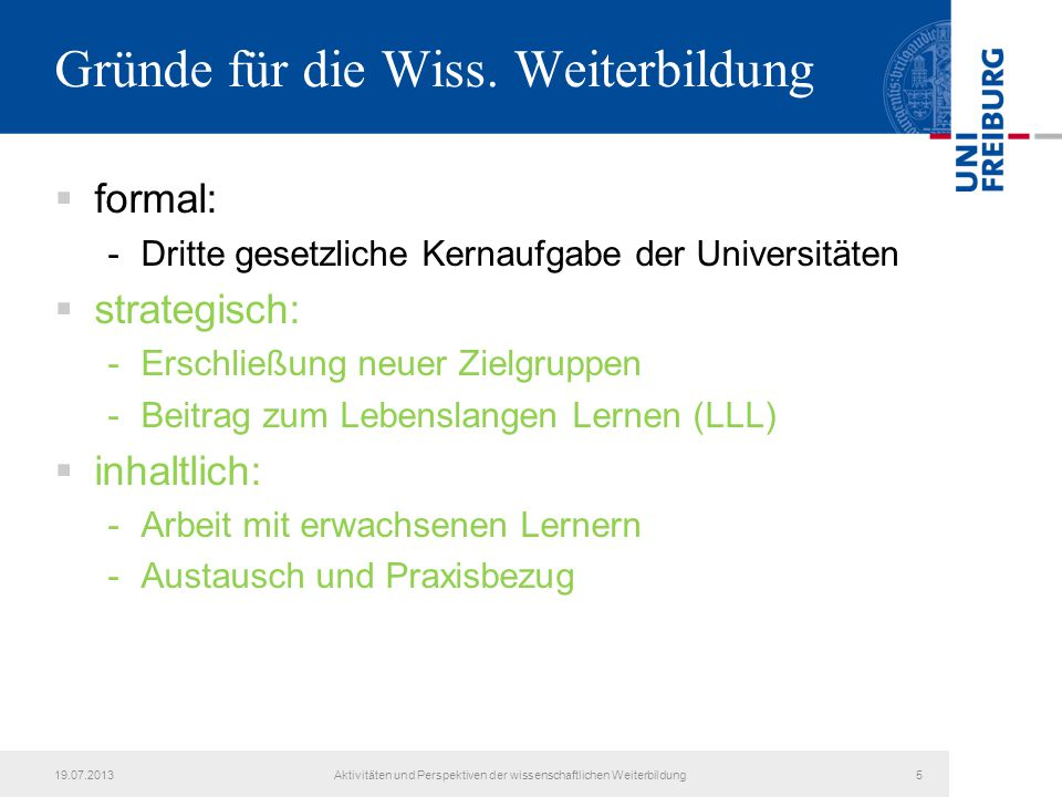 19.07.2013Aktivitäten und Perspektiven der wissenschaftlichen Weiterbildung5 Gründe für die Wiss. Weiterbildung  formal: -Dritte gesetzliche Kernaufg