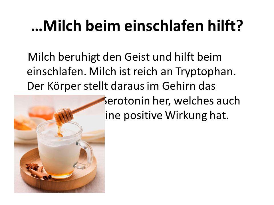 …Milch beim einschlafen hilft? Milch beruhigt den Geist und hilft beim einschlafen. Milch ist reich an Tryptophan. Der Körper stellt daraus im Gehirn