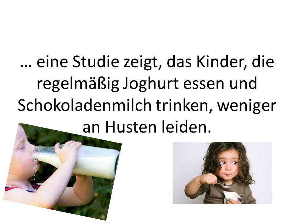 … eine Studie zeigt, das Kinder, die regelmäßig Joghurt essen und Schokoladenmilch trinken, weniger an Husten leiden.